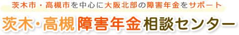 茨木市・高槻市を中心に大阪北部の障害年金をサポート 茨木・高槻障害年金相談センター